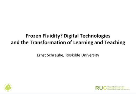 Frozen Fluidity? Digital Technologies and the Transformation of Learning and Teaching Ernst Schraube, Roskilde University.