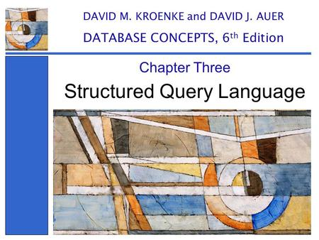 Structured Query Language Chapter Three DAVID M. KROENKE and DAVID J. AUER DATABASE CONCEPTS, 6 th Edition.