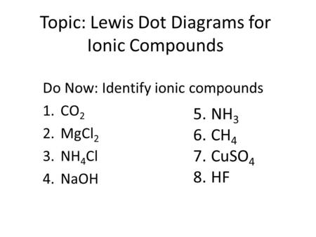 Topic: Lewis Dot Diagrams for Ionic Compounds Do Now: Identify ionic compounds 1.CO 2 2.MgCl 2 3.NH 4 Cl 4.NaOH 5.NH 3 6.CH 4 7.CuSO 4 8.HF.