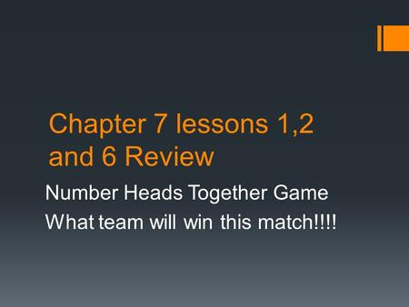 Chapter 7 lessons 1,2 and 6 Review Number Heads Together Game What team will win this match!!!!