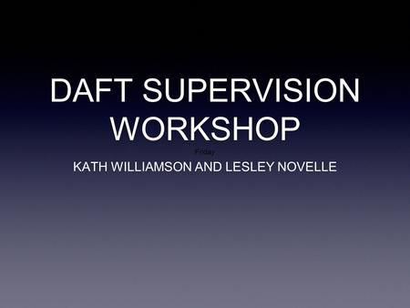 DAFT SUPERVISION WORKSHOP Friday
