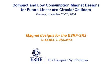 Magnet designs for the ESRF-SR2 G. Le Bec, J. Chavanne Compact and Low Consumption Magnet Designs for Future Linear and Circular Colliders Geneva, November.