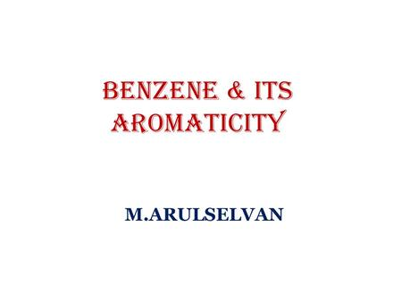 BENZENE & its Aromaticity M.ARULSELVAN. Syllabus Benzene and Aromaticity 4.1 Concept of aromaticity: -Huckel's rule for aromaticity, -identification of.