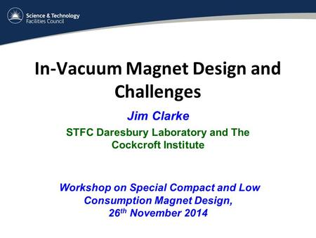In-Vacuum Magnet Design and Challenges Jim Clarke STFC Daresbury Laboratory and The Cockcroft Institute Workshop on Special Compact and Low Consumption.