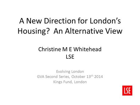 A New Direction for London's Housing? An Alternative View Christine M E Whitehead LSE Evolving London GVA Second Series, October 13 th 2014 Kings Fund,
