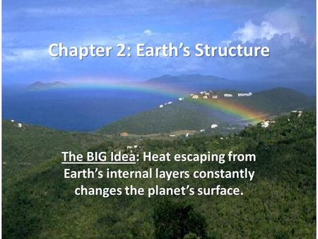 Chapter 2: Earth's Structure The BIG Idea: Heat escaping from Earth's internal layers constantly changes the planet's surface.