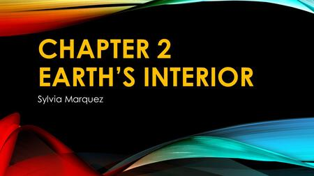 CHAPTER 2 EARTH'S INTERIOR Sylvia Marquez. VOCABULARY Seismic waves-waves formed during an earthquake Granite-a rock usually is a light color and has.