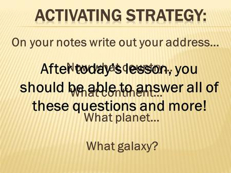 On your notes write out your address… Now what country… What continent… What planet… What galaxy? After today's lesson, you should be able to answer all.
