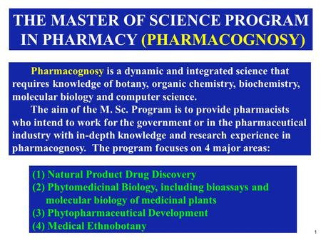 1 THE MASTER OF SCIENCE PROGRAM IN PHARMACY (PHARMACOGNOSY) Pharmacognosy is a dynamic and integrated science that requires knowledge of botany, organic.
