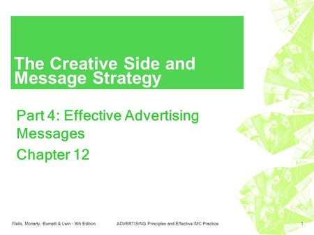 Wells, Moriarty, Burnett & Lwin - Xth EditionADVERTISING Principles and Effective IMC Practice1 The Creative Side and Message Strategy Part 4: Effective.