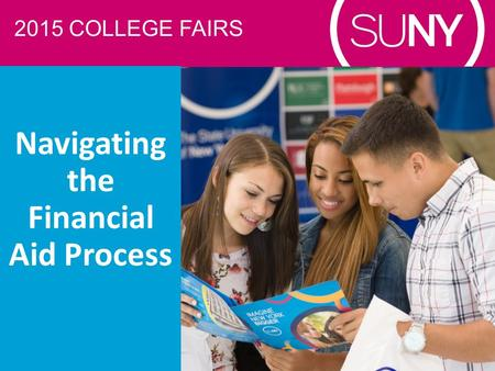 2015 COLLEGE FAIRS Navigating the Financial Aid Process.