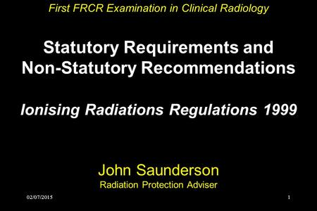 First FRCR Examination in Clinical Radiology Statutory Requirements and Non-Statutory Recommendations Ionising Radiations Regulations 1999 John.