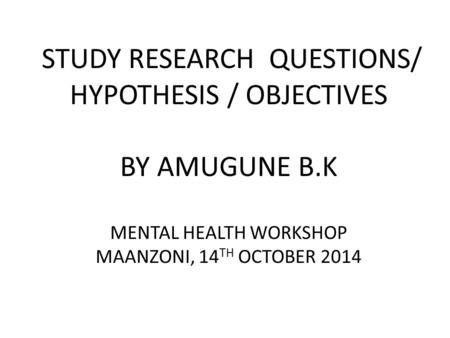 STUDY RESEARCH QUESTIONS/ HYPOTHESIS / OBJECTIVES BY AMUGUNE B.K MENTAL HEALTH WORKSHOP MAANZONI, 14 TH OCTOBER 2014.