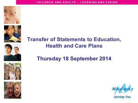 C H I L D R E N A N D A D U L T S – L E A R N I N G A N D C A R I N G Thursday 18 September 2014 Transfer of Statements to Education, Health and Care Plans.
