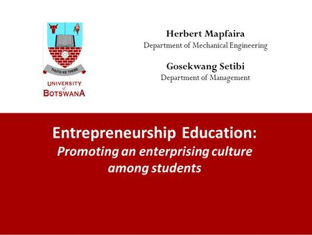 Entrepreneurship Education: Promoting an enterprising culture among students Herbert Mapfaira Department of Mechanical Engineering Gosekwang Setibi Department.