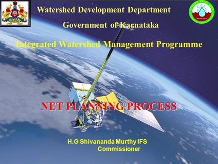 Integrated Watershed Management Programme NET PLANNING PROCESS Watershed Development Department Government of Karnataka H.G Shivananda Murthy IFS Commissioner.