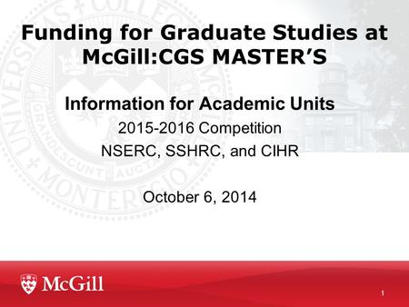 1 Funding for Graduate Studies at McGill:CGS MASTER'S Information for Academic Units 2015-2016 Competition NSERC, SSHRC, and CIHR October 6, 2014.