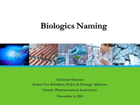 Christine Simmon Senior Vice President, Policy & Strategic Alliances Generic Pharmaceutical Association November 6, 2014 Biologics Naming.