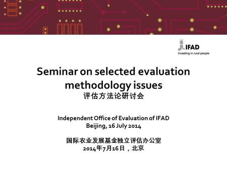 Seminar on selected evaluation methodology issues 评估方法论研讨会 Independent Office of Evaluation of IFAD Beijing, 16 July 2014 国际农业发展基金独立评估办公室 2014 年 7 月 16.