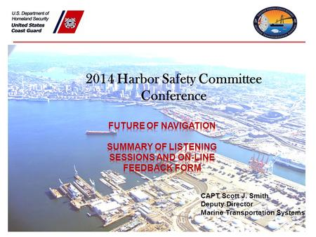 2014 Harbor Safety Committee Conference CAPT Scott J. Smith Deputy Director Marine Transportation Systems.