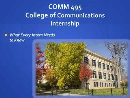 COMM 495 College of Communications Internship What Every Intern Needs to Know What Every Intern Needs to Know.