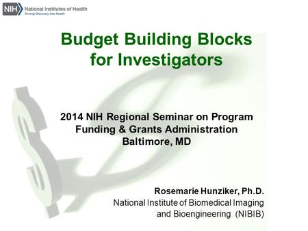 Budget Building Blocks for Investigators 2014 NIH Regional Seminar on Program Funding & Grants Administration Baltimore, MD Rosemarie Hunziker, Ph.D. National.