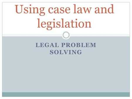 LEGAL PROBLEM SOLVING Using case law and legislation.