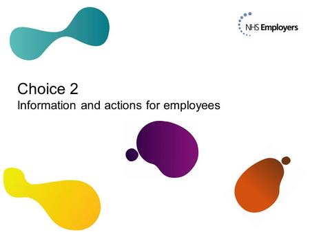 Choice 2 Information and actions for employees. Why Choice 2? A key component of the new 2015 NHS Pension Scheme is a higher normal pension age, equal.