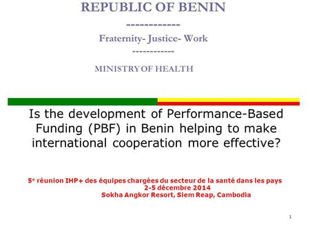 REPUBLIC OF BENIN ------------ Fraternity- Justice- Work ------------ Is the development of Performance-Based Funding (PBF) in Benin helping to make international.