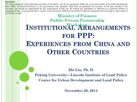 I NSTITUTIONAL A RRANGEMENTS FOR PPP: E XPERIENCES FROM C HINA AND O THER C OUNTRIES Zhi Liu, Ph. D. Peking University—Lincoln Institute of Land Policy.
