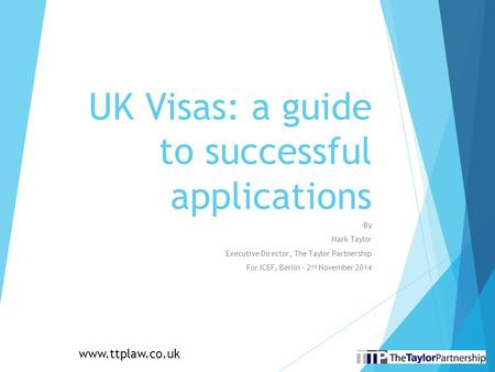 UK Visas: a guide to successful applications By Mark Taylor Executive Director, The Taylor Partnership For ICEF, Berlin – 2 nd November 2014 www.ttplaw.co.uk.