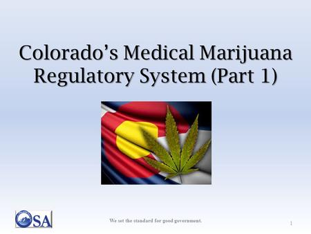 We set the standard for good government. Colorado's Medical Marijuana Regulatory System (Part 1) 1.