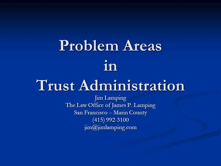 Problem Areas in Trust Administration Jim Lamping The Law Office of James P. Lamping San Francisco – Marin County (415) 992-3100
