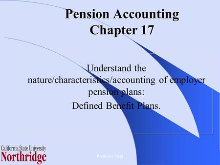 Pension Accounting Chapter 17 Understand the nature/characteristics/accounting of employer pension plans: Defined Benefit Plans. Professor Vedd.