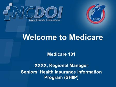 Welcome to Medicare Medicare 101 XXXX, Regional Manager Seniors' Health Insurance Information Program (SHIIP)
