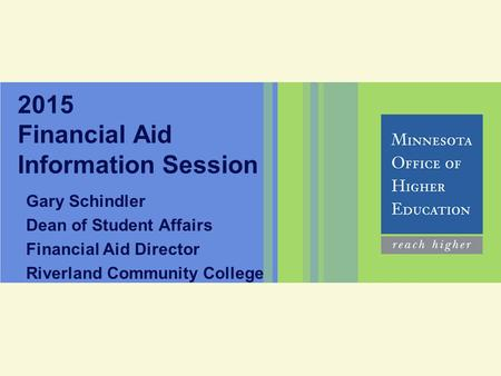 2015 Financial Aid Information Session Gary Schindler Dean of Student Affairs Financial Aid Director Riverland Community College.