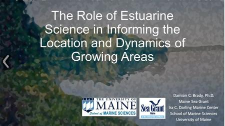 The Role of Estuarine Science in Informing the Location and Dynamics of Growing Areas Damian C. Brady, Ph.D. Maine Sea Grant Ira C. Darling Marine Center.
