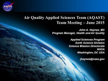 1 Air Quality Applied Sciences Team (AQAST) Team Meeting – June 2015 John A. Haynes, MS Program Manager, Health and Air Quality Applied Sciences Program.