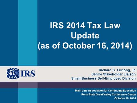IRS 2014 Tax Law Update (as of October 16, 2014) Main Line Association for Continuing Education Penn State Great Valley Conference Center October 16, 2014.