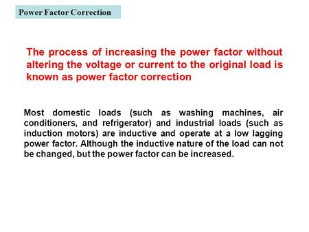 Power Factor Correction Most domestic loads (such as washing machines, air conditioners, and refrigerator) and industrial loads (such as induction motors)