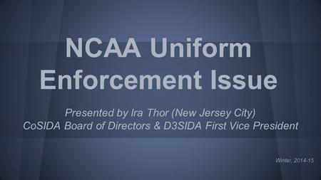 NCAA Uniform Enforcement Issue Presented by Ira Thor (New Jersey City) CoSIDA Board of Directors & D3SIDA First Vice President Winter, 2014-15.