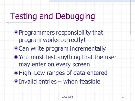 CICS-Dbg1 Testing and Debugging Programmers responsibility that program works correctly! Can write program incrementally You must test anything that the.