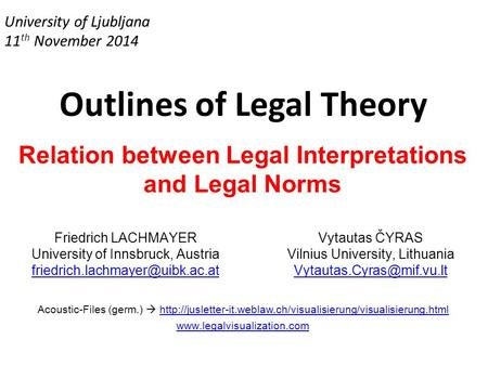 University of Ljubljana 11 th November 2014 Outlines of Legal Theory Relation between Legal Interpretations and Legal Norms Friedrich LACHMAYER University.