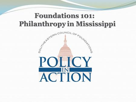 Foundations 101: Philanthropy in Mississippi Foundations 101: Philanthropy in Mississippi.