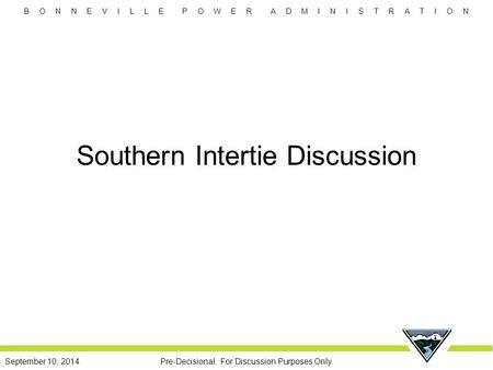 B O N N E V I L L E P O W E R A D M I N I S T R A T I O N Pre-Decisional. For Discussion Purposes Only.September 10, 2014 Southern Intertie Discussion.