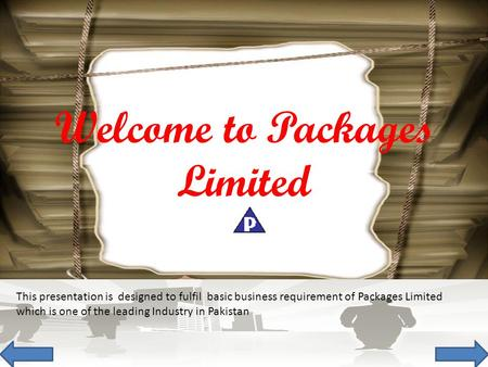 This presentation is designed to fulfil basic business requirement of Packages Limited which is one of the leading Industry in Pakistan Welcome to Packages.