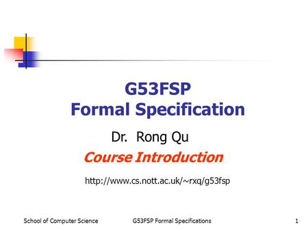 School of Computer ScienceG53FSP Formal Specifications1 G53FSP Formal Specification Dr. Rong Qu Course Introduction