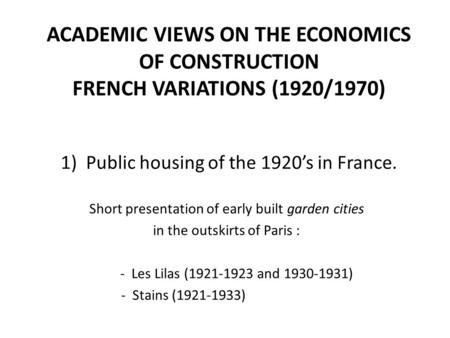 ACADEMIC VIEWS ON THE ECONOMICS OF CONSTRUCTION FRENCH VARIATIONS (1920/1970) 1) Public housing of the 1920's in France. Short presentation of early built.