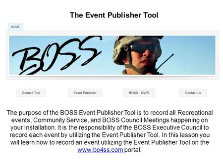 The Event Publisher Tool The purpose of the BOSS Event Publisher Tool is to record all Recreational events, Community Service, and BOSS Council Meetings.