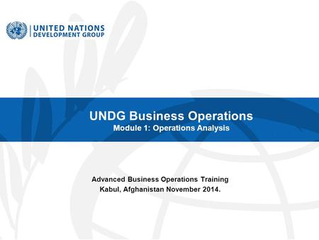 UNDG Business Operations Module 1: Operations Analysis Advanced Business Operations Training Kabul, Afghanistan November 2014.